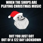 Wait - it's Christmas? | WHEN THE SHOPS ARE PLAYING CHRISTMAS MUSIC BUT YOU JUST GOT OUT OF A 122 DAY LOCKDOWN | image tagged in memes,forever alone christmas | made w/ Imgflip meme maker