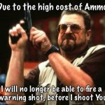gun | Due to the high cost of Ammo I will no longer be able to fire a  warning shot, before I shoot You | image tagged in gun | made w/ Imgflip meme maker