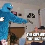 Jk I'm too poor | ME THE GUY WITH THE LAST PS5 | image tagged in cursed cookie monster,memes,funny,ps5,guns | made w/ Imgflip meme maker