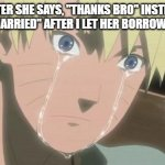 "Finishing anime | ME AFTER SHE SAYS, ""THANKS BRO"" INSTEAD OF, ""LETS GET MARRIED"" AFTER I LET HER BORROW MY ERASER 