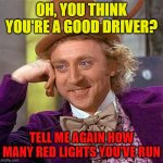 Drive safely kids | OH, YOU THINK YOU'RE A GOOD DRIVER? TELL ME AGAIN HOW MANY RED LIGHTS YOU'VE RUN | image tagged in memes,creepy condescending wonka,driving,red light | made w/ Imgflip meme maker