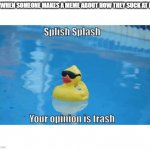 Wholesome, No? | ME WHEN SOMEONE MAKES A MEME ABOUT HOW THEY SUCK AT LIFE | image tagged in splish splash your opinion is trash | made w/ Imgflip meme maker