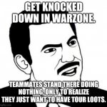 Seriously Face Meme | GET KNOCKED DOWN IN WARZONE. TEAMMATES STAND THERE DOING NOTHING, ONLY TO REALIZE THEY JUST WANT TO HAVE TOUR LOOTS. | image tagged in memes,seriously face | made w/ Imgflip meme maker