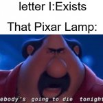meme | letter I:Exists That Pixar Lamp: | image tagged in somebody's going to die tonight,pixar | made w/ Imgflip meme maker