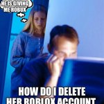 Robux | I HOPE HE IS GIVING ME ROBUX HOW DO I DELETE HER ROBLOX ACCOUNT | image tagged in memes,redditor's wife | made w/ Imgflip meme maker
