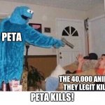 Cursed Cookie Monster | PETA THE 40,000 ANIMALS THEY LEGIT KILLED PETA KILLS! | image tagged in cursed cookie monster | made w/ Imgflip meme maker