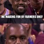 Farmers Only! | ME MAKING FUN OF FARMERS ONLY ME REALIZING MY PARENTS MET ON FARMERS ONLY | image tagged in kanye smile then sad,farmers,funny,online dating,kanye west | made w/ Imgflip meme maker