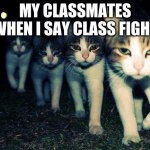 Wrong Neighboorhood Cats Meme | MY CLASSMATES WHEN I SAY CLASS FIGHT | image tagged in memes,wrong neighboorhood cats | made w/ Imgflip meme maker