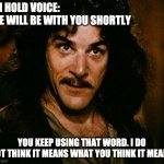 We will be with you shortly | ON HOLD VOICE:  WE WILL BE WITH YOU SHORTLY YOU KEEP USING THAT WORD. I DO NOT THINK IT MEANS WHAT YOU THINK IT MEANS | image tagged in memes,inigo montoya,on hold,tech support,customer service | made w/ Imgflip meme maker