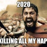 2020 | 2020 AFTER KILLING ALL MY HAPPINESS | image tagged in memes,sparta leonidas,2020,2020 sucks,covid-19,funny memes | made w/ Imgflip meme maker