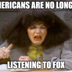 Gilda Radner | AMERICANS ARE NO LONGER LISTENING TO FOX | image tagged in gilda radner | made w/ Imgflip meme maker