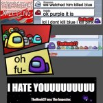 another among us chat :) | ITS PURPLE ME AND WHITE SAW IT proof we watched him killed blue ok purple it is lol i dont kill blue i kill pink oh fu- I HATE YOUUUUUUUUU T | image tagged in among us emergency meeting | made w/ Imgflip meme maker
