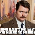 Terms and Conditions | BEFORE I AGREE TO 2021 I WANT TO SEE THE TERMS AND CONDITIONS. | image tagged in memes,ron swanson | made w/ Imgflip meme maker