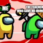 another relationship about school probably | ME THE TEACHER WHO GAVE ME HOMEWORK | image tagged in among us stab | made w/ Imgflip meme maker