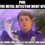 TSA Douche | POV: THE METAL DETECTOR WENT OFF PULL DOWN YOUR PANTS LET ME CHECK YOUR ANUS | image tagged in memes,tsa douche | made w/ Imgflip meme maker