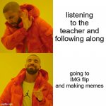 online school | listening to the teacher and following along going to IMG flip and making memes | image tagged in memes,drake hotline bling | made w/ Imgflip meme maker