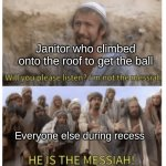 Thank you, my good sir | Janitor who climbed onto the roof to get the ball Everyone else during recess | image tagged in he is the messiah | made w/ Imgflip meme maker