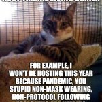 SRSLY PPL | I DON'T ALWAYS HOST THANKSGIVING DINNER FOR EXAMPLE, I WON'T BE HOSTING THIS YEAR BECAUSE PANDEMIC, YOU STUPID NON-MASK WEARING, NON-PROTOCO | image tagged in memes,the most interesting cat in the world | made w/ Imgflip meme maker