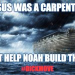 Dick move | JESUS WAS A CARPENTER DIDN'T HELP NOAH BUILD THE ARK #DICKMOVE | image tagged in noahs ark,jesus,dick,move,aasshole,boss | made w/ Imgflip meme maker
