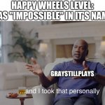 "GrayStillPlays Meme | HAPPY WHEELS LEVEL: HAS ""IMPOSSIBLE"" IN IT'S NAME GRAYSTILLPLAYS 