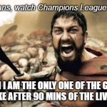 Asian peoples' problem with UEFA football schedule | How us, Asians, watch Champions League Football Live WHEN I AM THE ONLY ONE OF THE GROUP STILL AWAKE AFTER 90 MINS OF THE LIVE TELECAST | image tagged in memes,sparta leonidas,asians,first world problems,late night,sleep deprivation creations | made w/ Imgflip meme maker