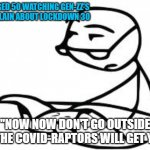 "Cereal Guy's Daddy Meme | ME, AGED 50 WATCHING GEN-ZZ'S COMPLAIN ABOUT LOCKDOWN 30 ""NOW NOW DON'T GO OUTSIDE OR THE COVID-RAPTORS WILL GET YOU"" 