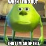 Sully Wazowski | WHEN I FIND OUT THAT I'M ADOPTED | image tagged in sully wazowski | made w/ Imgflip meme maker