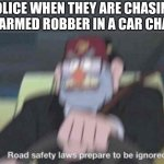 they dont have to stop at red lights during these times | POLICE WHEN THEY ARE CHASING AN ARMED ROBBER IN A CAR CHASE | image tagged in road safety laws prepare to be ignored | made w/ Imgflip meme maker