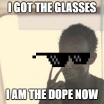 I'm The Captain Now Meme | I GOT THE GLASSES I AM THE DOPE NOW | image tagged in memes,i'm the captain now | made w/ Imgflip meme maker