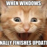 JK windows never finishes updates | WHEN WINDOWS FINALLY FINISHES UPDATES | image tagged in memes,excited cat | made w/ Imgflip meme maker