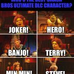 Shrek Fiona Harold Donkey | WHO'S THE BEST SMASH BROS ULTIMATE DLC CHARACTER? JOKER! HERO! BANJO! TERRY! MIN MIN! STEVE! | image tagged in shrek fiona harold donkey | made w/ Imgflip meme maker