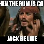 Why Is The Rum Gone | WHEN THE RUM IS GONE JACK BE LIKE | image tagged in memes,why is the rum gone | made w/ Imgflip meme maker