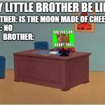 my brother is like | MY LITTLE BROTHER BE LIKE: BROTHER: IS THE MOON MADE OF CHEESE? ME: NO                                                                       | image tagged in memes,spiderman computer desk,spiderman | made w/ Imgflip meme maker