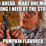 Madea with Gun | GO AHEAD.  MAKE ONE MORE THING I NEED AT THE STORE PUMPKIN FLAVORED | image tagged in madea with gun | made w/ Imgflip meme maker