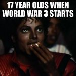 Michael Jackson Popcorn Meme | 17 YEAR OLDS WHEN WORLD WAR 3 STARTS | image tagged in memes,michael jackson popcorn | made w/ Imgflip meme maker