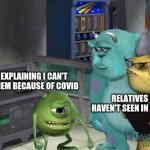Mike wazowski trying to explain | RELATIVES I HAVEN'T SEEN IN YEARS ME EXPLAINING I CAN'T SEE THEM BECAUSE OF COVID | image tagged in mike wazowski trying to explain | made w/ Imgflip meme maker