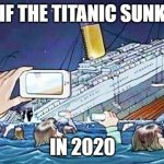 so true!!!!!!!!!!!!!!! | IF THE TITANIC SUNK IN 2020 | image tagged in titanic smartphone | made w/ Imgflip meme maker