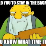 That's a paddlin' Meme | I TOLD YOU TO STAY IN THE BASMENT YOU KNOW WHAT TIME IT IS | image tagged in memes,that's a paddlin' | made w/ Imgflip meme maker