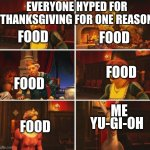 Shrek Fiona Harold Donkey | FOOD FOOD FOOD FOOD FOOD YU-GI-OH EVERYONE HYPED FOR THANKSGIVING FOR ONE REASON ME | image tagged in shrek fiona harold donkey | made w/ Imgflip meme maker