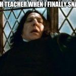Snape Meme | MY MATH TEACHER WHEN I FINALLY SNAP BACK | image tagged in memes,snape | made w/ Imgflip meme maker