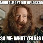 What Year Is It Meme | ME: AHHH ALMOST OUT OF LOCKDOWN! ALSO ME: WHAT YEAR IS IT? | image tagged in memes,what year is it | made w/ Imgflip meme maker