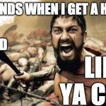 Sparta Leonidas Meme | MY FRIENDS WHEN I GET A HAIRCUT LIKE YA CUT G HAND | image tagged in memes,sparta leonidas | made w/ Imgflip meme maker