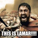 Sparta Leonidas Meme | THIS IS LAMAR!!!! | image tagged in memes,sparta leonidas | made w/ Imgflip meme maker