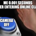 Blank Nut Button Meme | ME 0.001 SECONDS AFTER ENTERING ONLINE CLASS CAMERA OFF | image tagged in memes,blank nut button | made w/ Imgflip meme maker