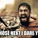 BRAVE HEART | WHOSE NEXT,I DARE YOU | image tagged in memes,sparta leonidas,warrior | made w/ Imgflip meme maker