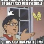 Is this...? | ALONE RANDOM PERSON IN AMONG US LOBBY ASKS ME IF I'M SINGLE ME: IS THIS A DATING PLATFORM? | image tagged in memes,is this a pigeon | made w/ Imgflip meme maker