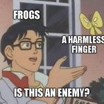 bruh | FROGS A HARMLESS FINGER IS THIS AN ENEMY? | image tagged in memes,is this a pigeon,frog | made w/ Imgflip meme maker