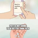 2021 | 2021 IS NOT GOING TO BE BETTER THAN 2020 | image tagged in memes,hard to swallow pills,2020,2021 | made w/ Imgflip meme maker
