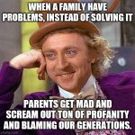 Creepy Condescending Wonka Meme | WHEN A FAMILY HAVE PROBLEMS, INSTEAD OF SOLVING IT PARENTS GET MAD AND SCREAM OUT TON OF PROFANITY AND BLAMING OUR GENERATIONS. | image tagged in memes,creepy condescending wonka | made w/ Imgflip meme maker