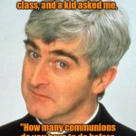 "Cannibalism is against my religion. | I was teaching my first holy communion class, and a kid asked me, ""How many communions do you have to do before you've eaten a whole Jesus?"" 